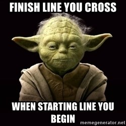 ProYodaAdvice - finish line you cross when starting line you begin