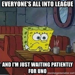 Coffee shop spongebob - Everyone's all into league And I'm just waiting patiently for uno