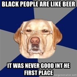 Racist Dawg - Black people are like beer it was never good int he first place