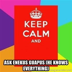 Keep calm and -  ASK ENEKUS GUAPUS (HE KNOWS EVERYTHING)