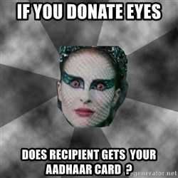 Black Swan Eyes - If you donate eyes  does recipient gets  your aadhaar card  ?