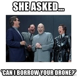 Dr. Evil Laughing - She asked... 'can i borrow your drone?'