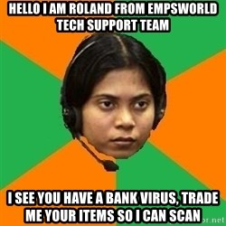 Stereotypical Indian Telemarketer - Hello i am roland from empsworld tech support team I see you have a bank virus, trade me your items so i can scan