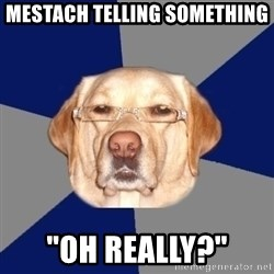 """Racist Dawg - Mestach telling something """"oh really?"""""""