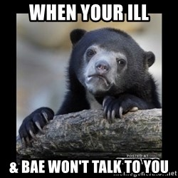sad bear - When your ill & bae won't talk to you