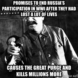 Joseph Stalin - Promises to end Russia's participation in WWI AFTer they had lost a lot of lives  causes the great purge and kills millions more
