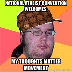 Scumbag nerd - National atheist convention welcomes: My thoughts matter MOVEMENT