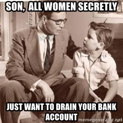 Racist Father - son,  all women secretly just want to drain your bank  account