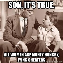 Racist Father - son, it's true. all women are money hungry, lying cheaters
