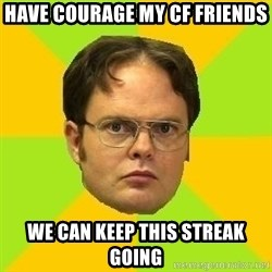 Courage Dwight - Have courage my cf friends We can keep this streak going