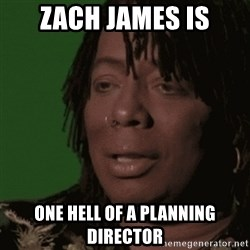 Rick James - Zach JAmes is One Hell of A Planning Director