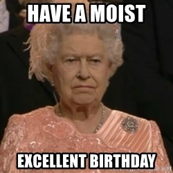 Queen Elizabeth Is Not Impressed  - Have a moist  excellent birthday