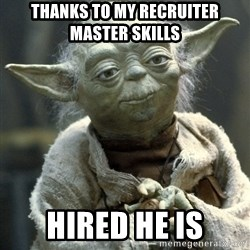 Yodanigger - Thanks to my recruiter master skills hired he is