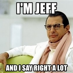Jeff Goldblum - i'm jeff and i say right a lot
