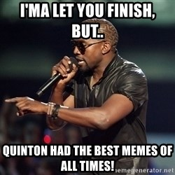 Kanye - I'ma let you finish, but.. Quinton had the best memes of all times!
