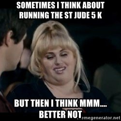 Better Not - Sometimes i think about running the st jude 5 k  But then i think mmm.... better not