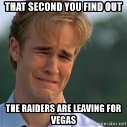 James Van Der Beek - That second you find out the raiders are leaving for vegas