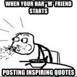 Cereal Guy Spit - When your Har**m* friend sTARTS POSTING INSPIRING QUOTES