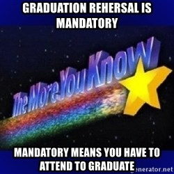 The more you know - graduation rehersal is mandatory mandatory means you have to attend to graduate