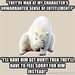 "Bad RPer Polar Bear - ""They're mad at my character's unwarranted sense of entitlement?"" ""I'll have him get hurt! Then they'll have to feel sorry for him instead!"""