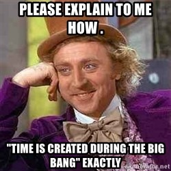 "Charlie meme - Please explain to me how .  ""TIME IS CREATED DURING THE BIG BANG"" EXACTLY"