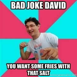 bad joke deivid - Bad joke David You want some fries with that salt