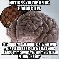 "Scumbag Brain - Notices you're being productive (singing) ""Mr. Aladdin, sir, what will your pleasure be? Let me take your order, jot it down? You ain't never had friend like me!"""