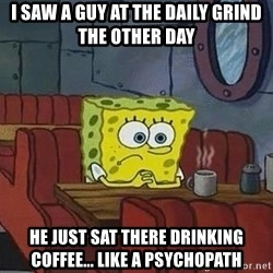 Coffee shop spongebob - I saw a guy at The Daily Grind the other day He just sat there drinking coffee... like a psychopath