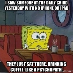 Coffee shop spongebob - I saw someone at the daily grind yesterday with no iphone or ipAd They Just sat therE. Drinking coFfee. Like a pSychOpath.