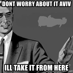 Correction Man  - Dont worry about it Aviv Ill take it from here