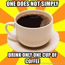 Cup of coffee - ONe does not simply drink only one cup of coffee
