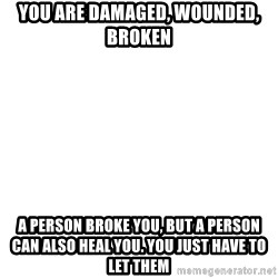 Blank Meme - You are damaged, wounded, broken A person broke you, but a person can also heal you. You just have to let them