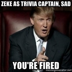 Donald Trump - Zeke as trivia captain, sad You're fired