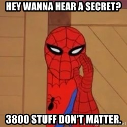 Spidermanwhisper - hey wanna hear a secret? 3800 stuff don't matter.