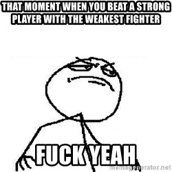 Fuck Yeah - That moment when you beat a sTRong player with the weakest fighter Fuck yeah
