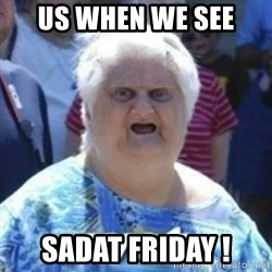 Fat Woman Wat - US WHEN WE SEE  SADAT FRIDAY !