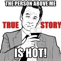 true story - The person above me Is hot!