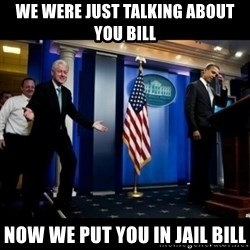 Inappropriate Timing Bill Clinton - We were just talking about you bill Now we put you in jail bill