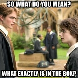 Harry Potter  - so what do you mean? What exactly is in the box?