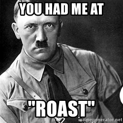 "Hitler Advice - you had me at ""roast"""