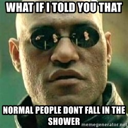 what if i told you matri - What if i told you that Normal people dont Fall in the shower