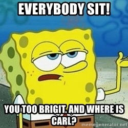 Spongebob I'll have you know meme - Everybody sit! You too Brigit. And where is Carl?