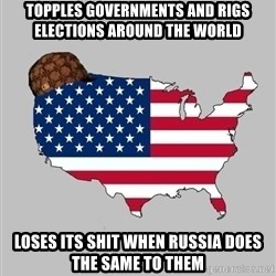 Scumbag America2 - Topples governments and rigs elections around the world Loses its shit when Russia does the same to them