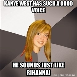 Musically Oblivious 8th Grader - kanye west has such a good voice he sounds just like rihanna!
