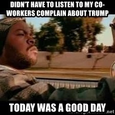 It was a good day - Didn't have to listen to my co-workers complain about trump Today was a good day