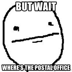 Poker Face Guy - BUT WAIT Where's the postal office