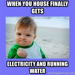 Baby fist - When you house finally gets  electricity and running water