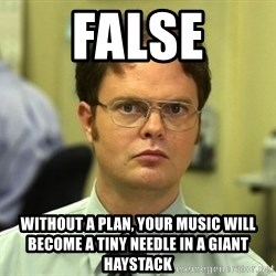 False guy - False without a plan, your music will become a tiny needle in a giant haystack