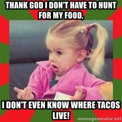 dafuq girl - Thank god i don't have to hunt for my food, I don't even know where tacos live!