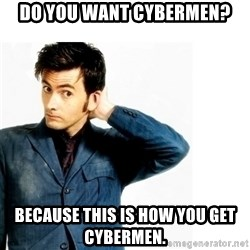 Doctor Who - Do you want Cybermen? Because this is how you get Cybermen.